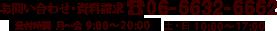 【お問い合わせ・資料請求】06-6632-6662 【受付時間】月~金 9:00~20:00 土・日 10:00~17:00